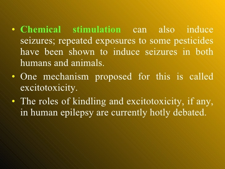 <ul><li>Chemical stimulation  can also induce seizures; repeated exposures to some pesticides have been shown to induce se...