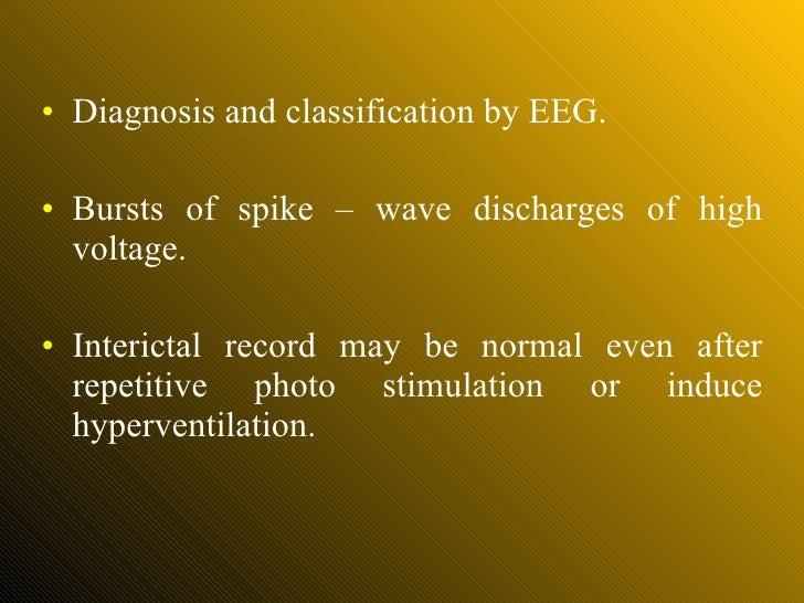 <ul><li>Diagnosis and classification by EEG. </li></ul><ul><li>Bursts of spike – wave discharges of high voltage. </li></u...