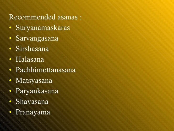 <ul><li>Recommended asanas : </li></ul><ul><li>Suryanamaskaras </li></ul><ul><li>Sarvangasana </li></ul><ul><li>Sirshasana...