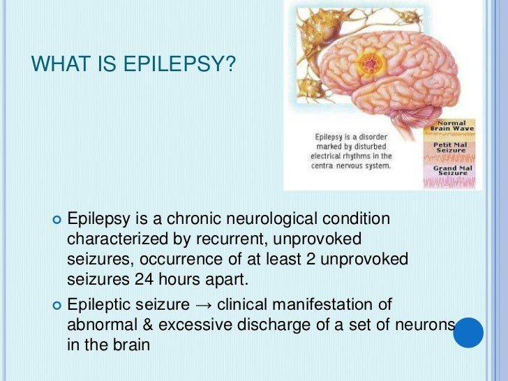 WHAT IS EPILEPSY?  Epilepsy is a chronic neurological condition   characterized by recurrent, unprovoked   seizures, occu...