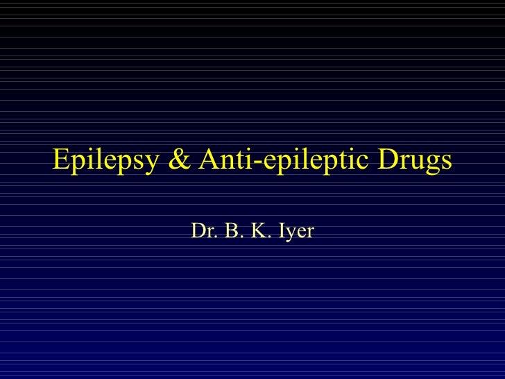Epilepsy & Anti-epileptic Drugs Dr. B. K. Iyer