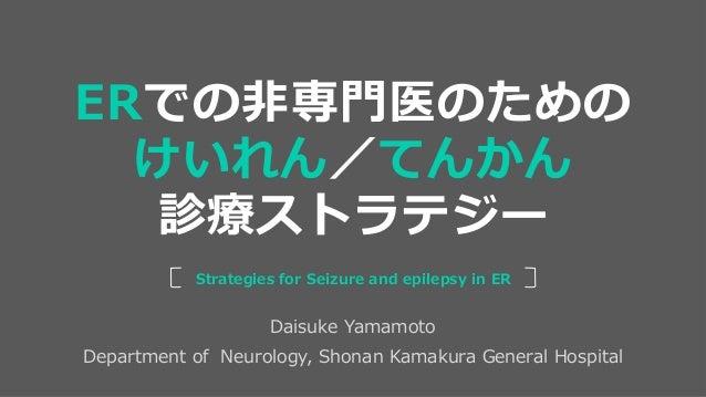 Daisuke Yamamoto Department of Neurology, Shonan Kamakura General Hospital Strategies for Seizure and epilepsy in ER ERでの非...