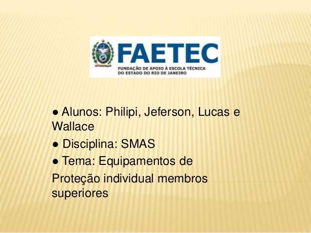 ● Alunos: Philipi, Jeferson, Lucas e  Wallace  ● Disciplina: SMAS  ● Tema: Equipamentos de  Proteção individual membros  s...