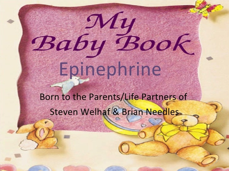 Epinephrine   Born to the Parents/Life Partners of  Steven Welhaf & Brian Needles