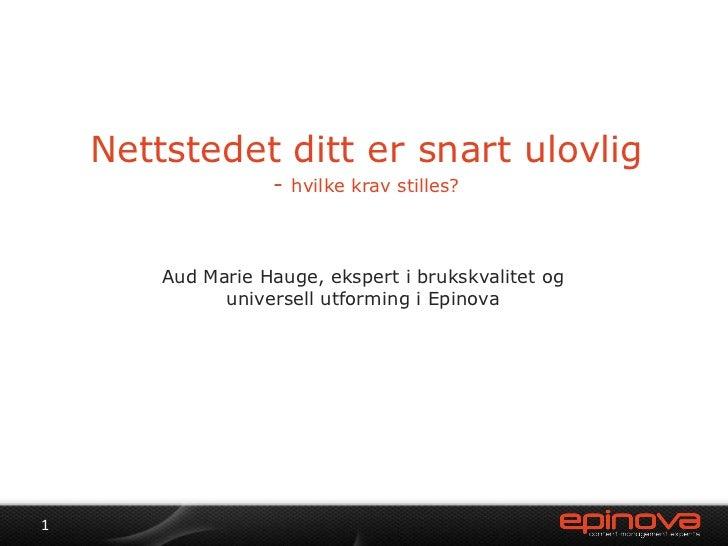 Nettstedet ditt er snart ulovlig- hvilke krav stilles? <br />Aud Marie Hauge, ekspert i brukskvalitet og universell utform...