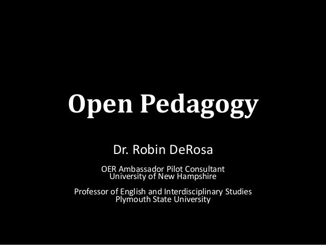 Open Pedagogy Dr. Robin DeRosa OER Ambassador Pilot Consultant University of New Hampshire Professor of English and Interd...