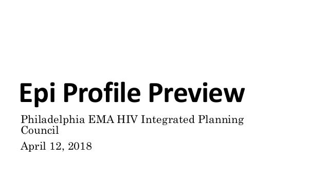 Epi Profile Preview Philadelphia EMA HIV Integrated Planning Council April 12, 2018
