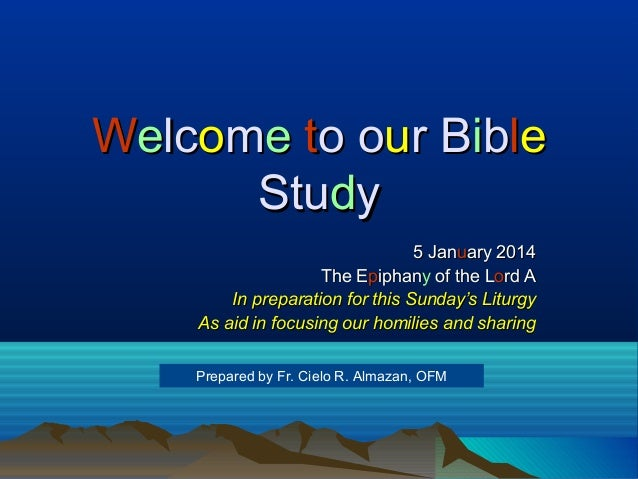Welcome to our Bible Study 5 January 2014 The Epiphany of the Lord A In preparation for this Sunday's Liturgy As aid in fo...