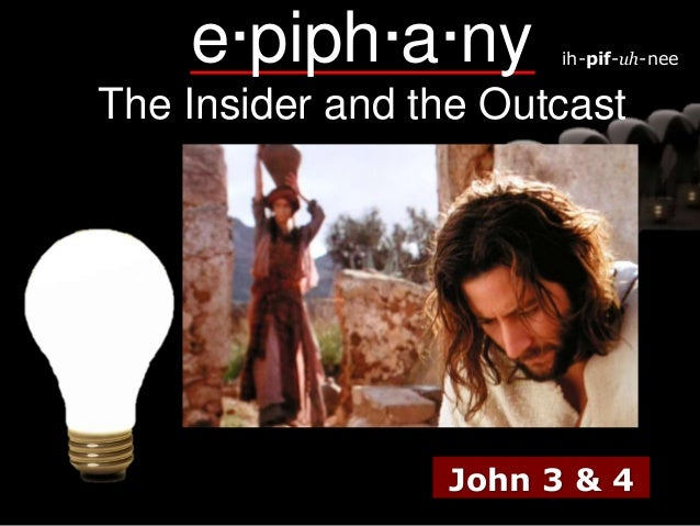 e·piph·a·ny  ih-pif-uh-nee  The Insider and the Outcast  John 3 & 4