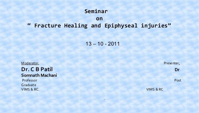 "Seminar on "" Fracture Healing and Epiphyseal injuries"" 13 – 10 - 2011  Moderator:  Presenter:  Dr. C B Patil  Dr  Professo..."