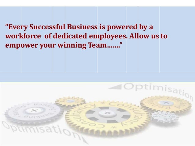 """Every Successful Business is powered by a workforce of dedicated employees. Allow us to empower your winning Team……."""