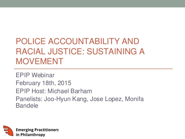 POLICE ACCOUNTABILITY AND RACIAL JUSTICE: SUSTAINING A MOVEMENT EPIP Webinar February 18th, 2015 EPIP Host: Michael Barham...