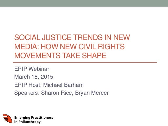 SOCIAL JUSTICE TRENDS IN NEW MEDIA: HOW NEW CIVIL RIGHTS MOVEMENTS TAKE SHAPE EPIP Webinar March 18, 2015 EPIP Host: Micha...