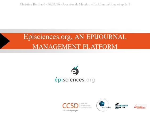 Episciences.org, AN EPIJOURNAL MANAGEMENT PLATFORM Christine Berthaud - 09/11/16 - Journées de Meudon – La loi numérique e...