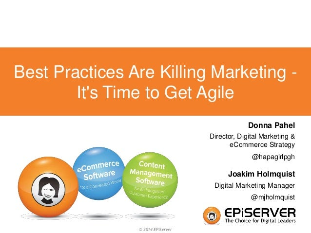 Best Practices Are Killing Marketing -  It's Time to Get Agile  © 2014 EPiServer  Donna Pahel  Director, Digital Marketing...