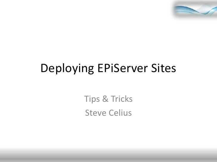 Deploying EPiServer Sites<br />Tips & Tricks<br />Steve Celius<br />