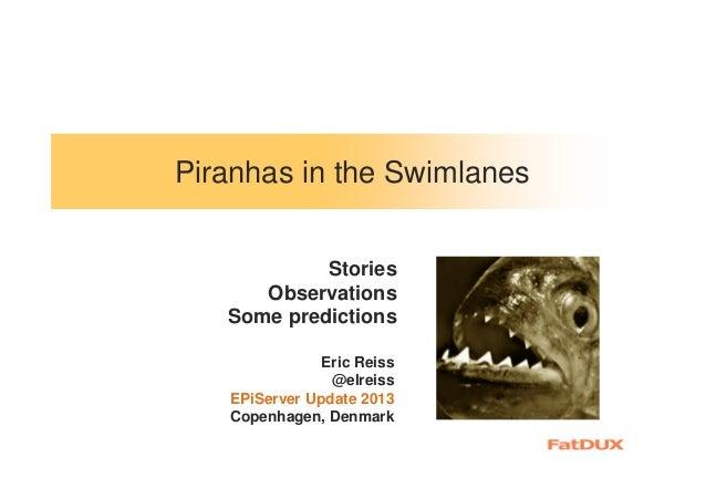 Piranhas in the Swimlanes Stories Observations Some predictions Eric Reiss @elreiss EPiServer Update 2013 Copenhagen, Denm...
