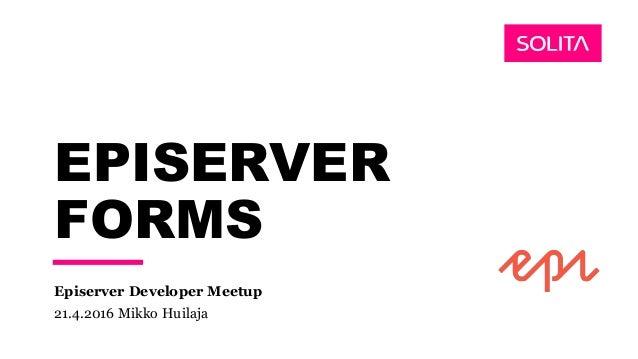 EPISERVER FORMS Episerver Developer Meetup 21.4.2016 Mikko Huilaja