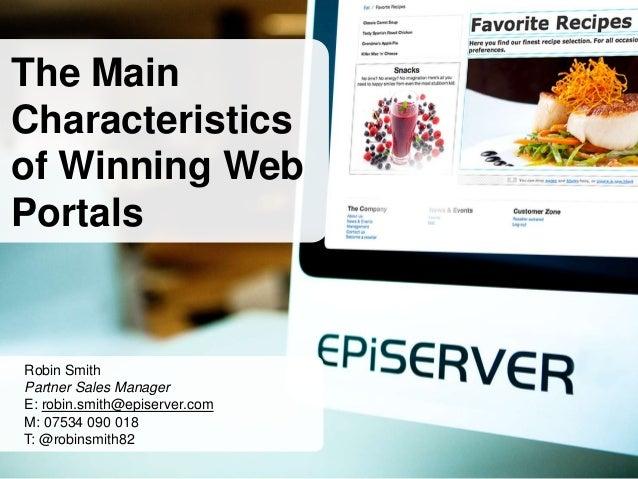 The MainCharacteristicsof Winning WebPortalsRobin SmithPartner Sales ManagerE: robin.smith@episerver.comM: 07534 090 018T:...