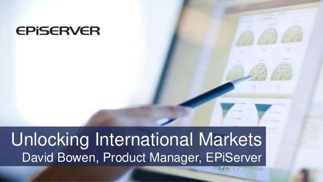 Unlocking International Markets David Bowen, Product Manager, EPiServer