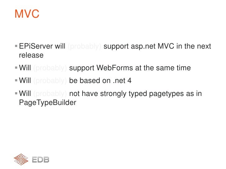 EPiServer will (probably) support asp.net MVC in the next release<br />Will (probably) support WebForms at the same time<b...