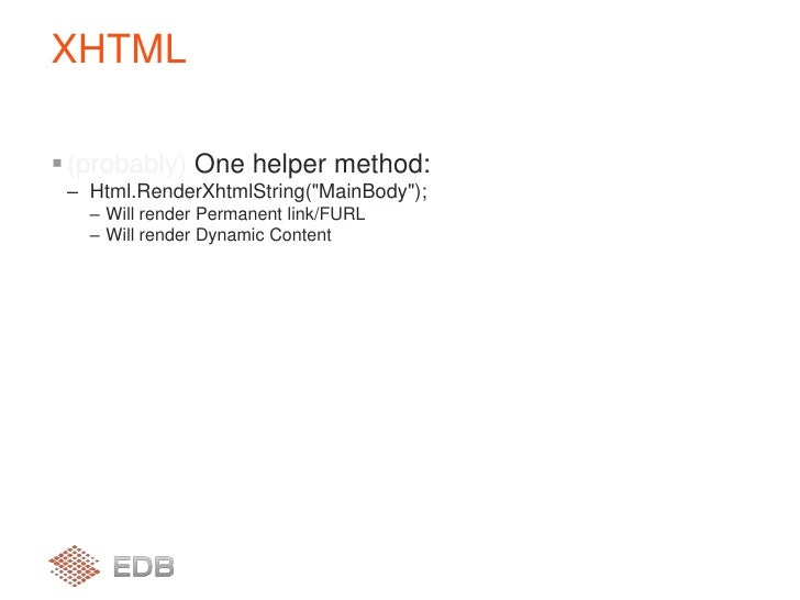 """(probably) One helper method:<br />Html.RenderXhtmlString(""""MainBody"""");<br />Will render Permanent link/FURL<br />Will rend..."""