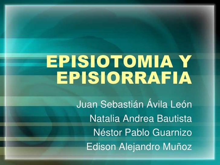 EPISIOTOMIA Y EPISIORRAFIA<br />Juan Sebastián Ávila León<br />Natalia Andrea Bautista<br />Néstor Pablo Guarnizo<br />Edi...