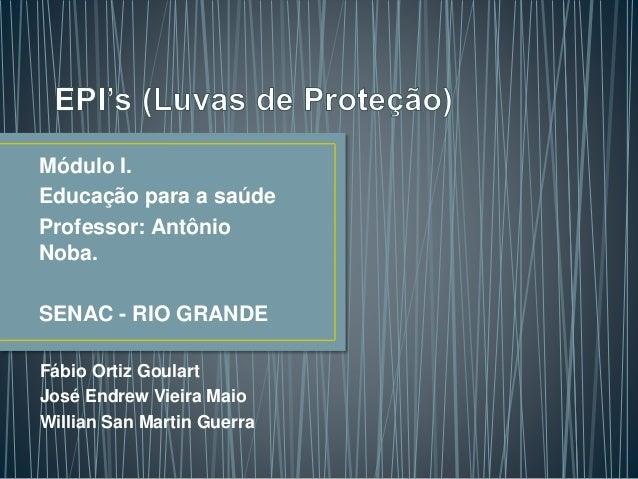 Módulo I. Educação para a saúde Professor: Antônio Noba. SENAC - RIO GRANDE Fábio Ortiz Goulart José Endrew Vieira Maio Wi...