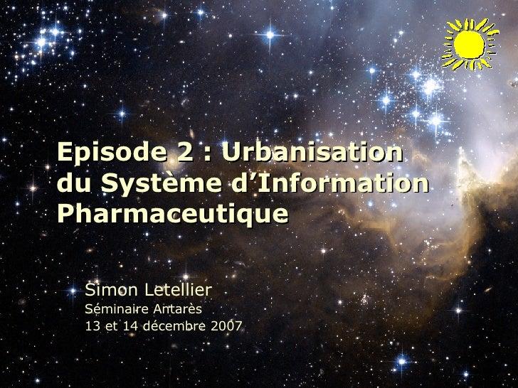 Episode 2 : Urbanisation  du Système d'Information Pharmaceutique Simon Letellier Séminaire Antarès  13 et 14 décembre 2007