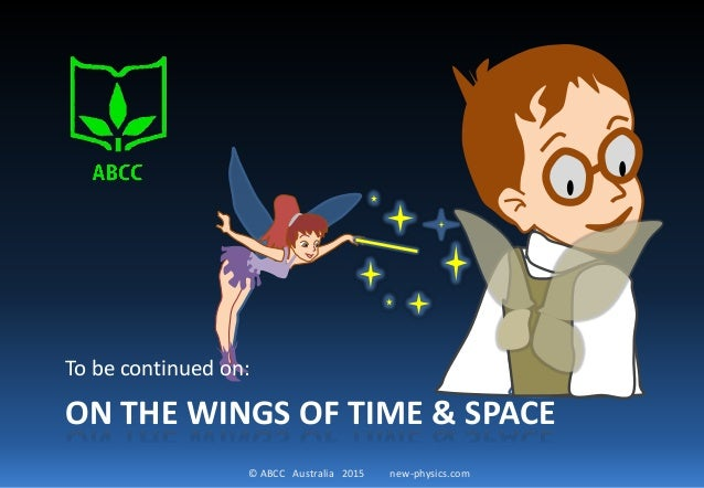 © ABCC Australia 2015 new-physics.com ON THE WINGS OF TIME & SPACE To be continued on: