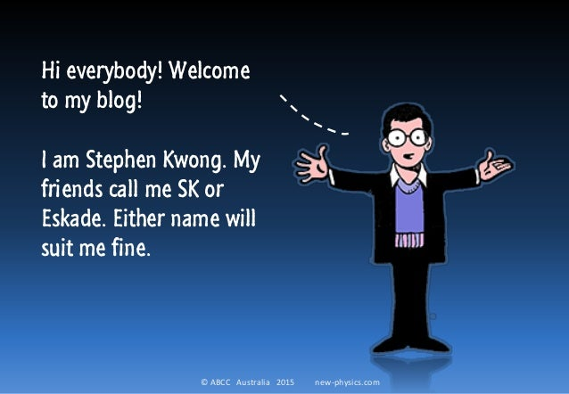 © ABCC Australia 2015 new-physics.com Hi everybody! Welcome to my blog! I am Stephen Kwong. My friends call me SK or Eskad...