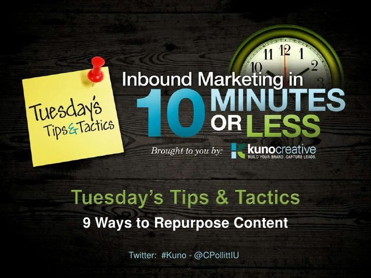 9 Ways to Repurpose Content      Twitter: #Kuno - @CPollittIU