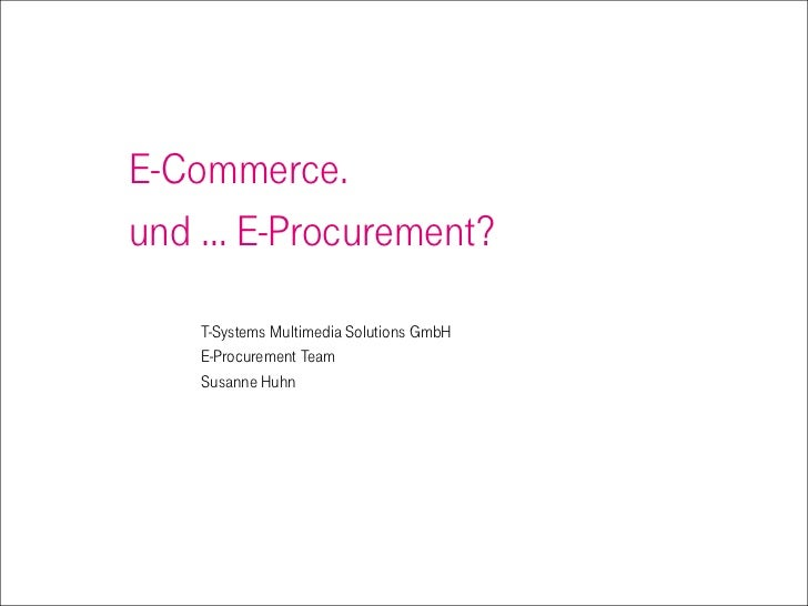E-Commerce. und … E-Procurement?     T-Systems Multimedia Solutions GmbH    E-Procurement Team    Susanne Huhn