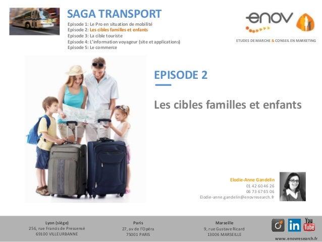 EPISODE 2 Les cibles familles et enfants ETUDES DE MARCHE & CONSEIL EN MARKETING SAGA TRANSPORT Lyon (siège) 256, rue Fran...