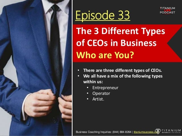 Episode 33 • There are three different types of CEOs. • We all have a mix of the following types within us: • Entrepreneur...