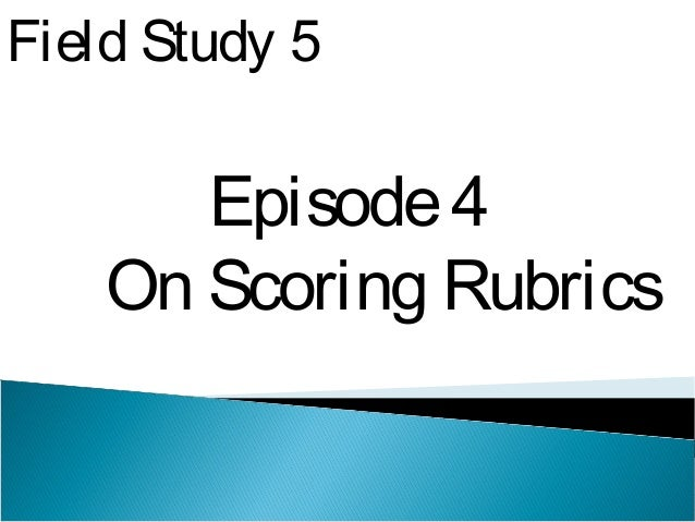 Field Study 5 Episode4 On Scoring Rubrics