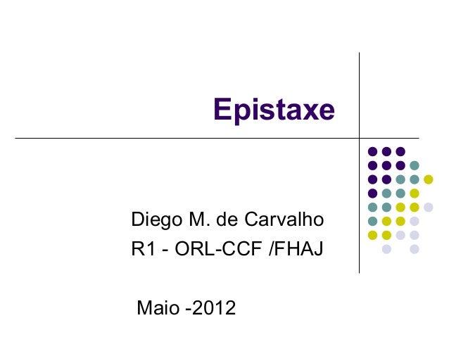 Epistaxe Diego M. de Carvalho R1 - ORL-CCF /FHAJ Maio -2012