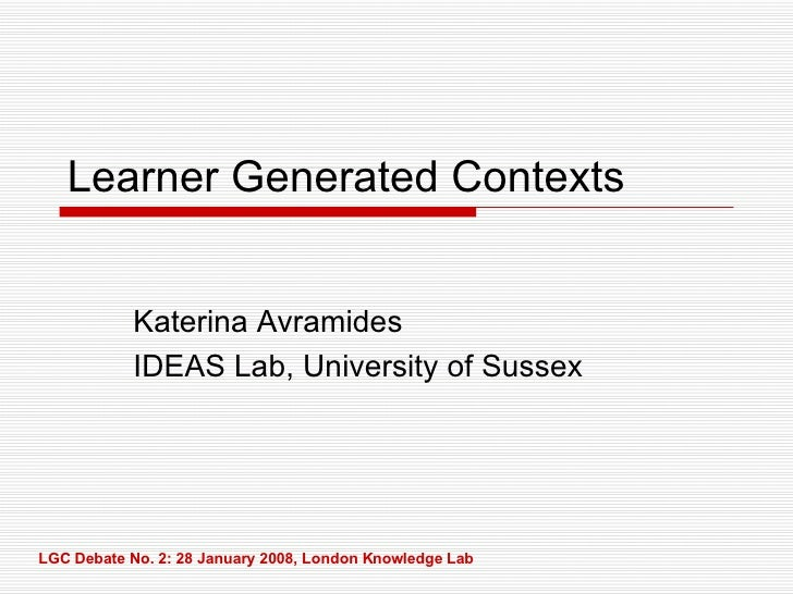Learner Generated Contexts Katerina Avramides IDEAS Lab, University of Sussex LGC Debate No. 2: 28 January 2008, London Kn...