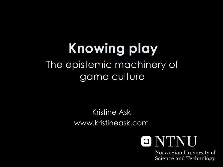 Knowing play<br />The epistemic machinery of game culture<br />Kristine Ask<br />www.kristineask.com<br />