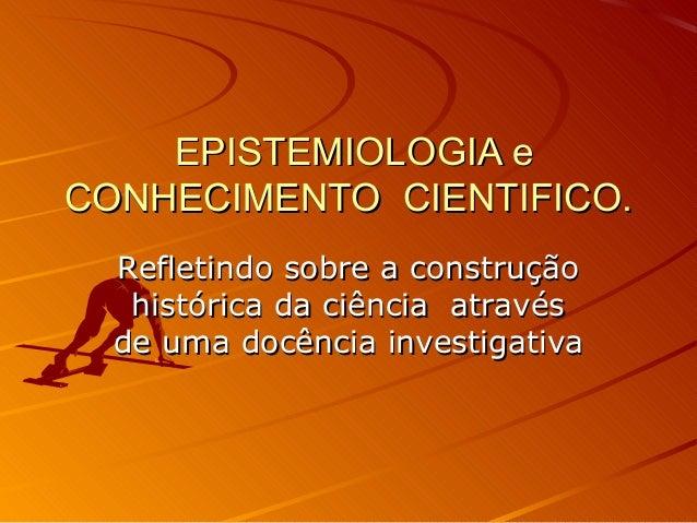 EPISTEMIOLOGIA eEPISTEMIOLOGIA e CONHECIMENTO CIENTIFICO.CONHECIMENTO CIENTIFICO. Refletindo sobre a construçãoRefletindo ...