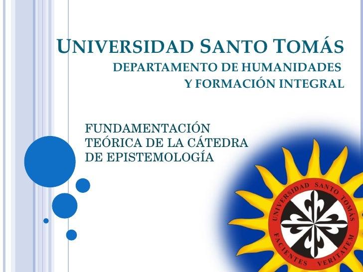 U NIVERSIDAD  S ANTO  T OMÁS DEPARTAMENTO DE HUMANIDADES  Y FORMACIÓN INTEGRAL FUNDAMENTACIÓN TEÓRICA DE LA CÁTEDRA DE EPI...