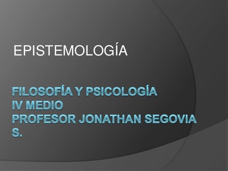 EPISTEMOLOGÍA<br />Filosofía y pSICOLOGÍAIV MedioProfesor Jonathan Segovia S.<br />