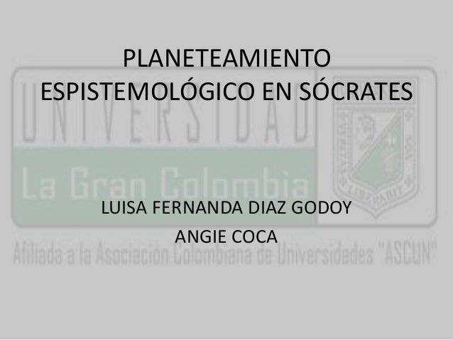 PLANETEAMIENTO  ESPISTEMOLÓGICO EN SÓCRATES  LUISA FERNANDA DIAZ GODOY  ANGIE COCA