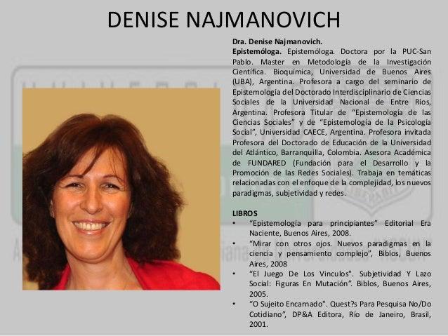 DENISE NAJMANOVICH  Dra. Denise Najmanovich.  Epistemóloga. Epistemóloga. Doctora por la PUC-San  Pablo. Master en Metodol...