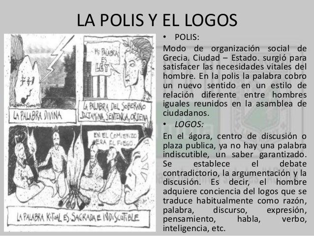 LA POLIS Y EL LOGOS  • POLIS:  Modo de organización social de  Grecia. Ciudad – Estado. surgió para  satisfacer las necesi...