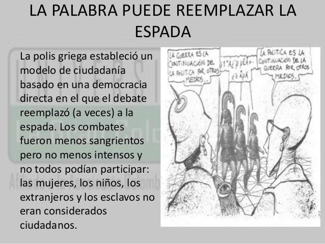 LA PALABRA PUEDE REEMPLAZAR LA  ESPADA  La polis griega estableció un  modelo de ciudadanía  basado en una democracia  dir...