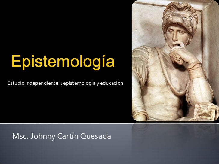 Estudio independiente I: epistemología y educación  Msc. Johnny Cartín Quesada