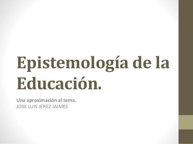 Epistemología de la  Educación.  Una aproximación al tema.  JOSE LUIS JEREZ JAIMES