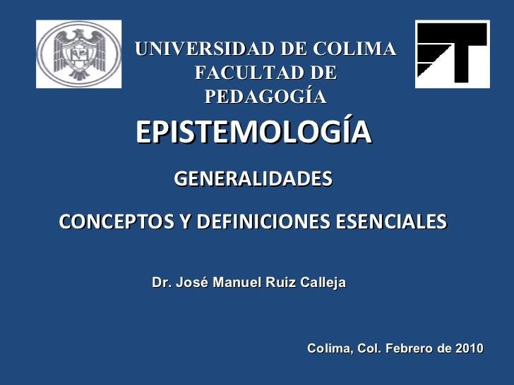 EPISTEMOLOGÍA GENERALIDADES CONCEPTOS Y DEFINICIONES ESENCIALES Dr. José Manuel Ruiz Calleja Colima, Col. Febrero de 2010 ...