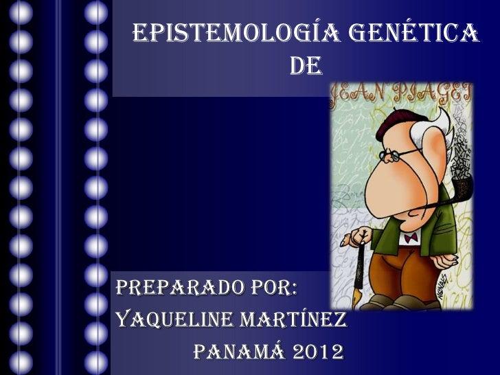 EPISTEMOLOGÍA GENÉTICA           DEPREPARADO POR:YAQUELINE MARTÍNEZ     Panamá 2012